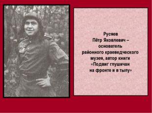 Русяев Пётр Яковлевич – основатель районного краеведческого музея, автор книг