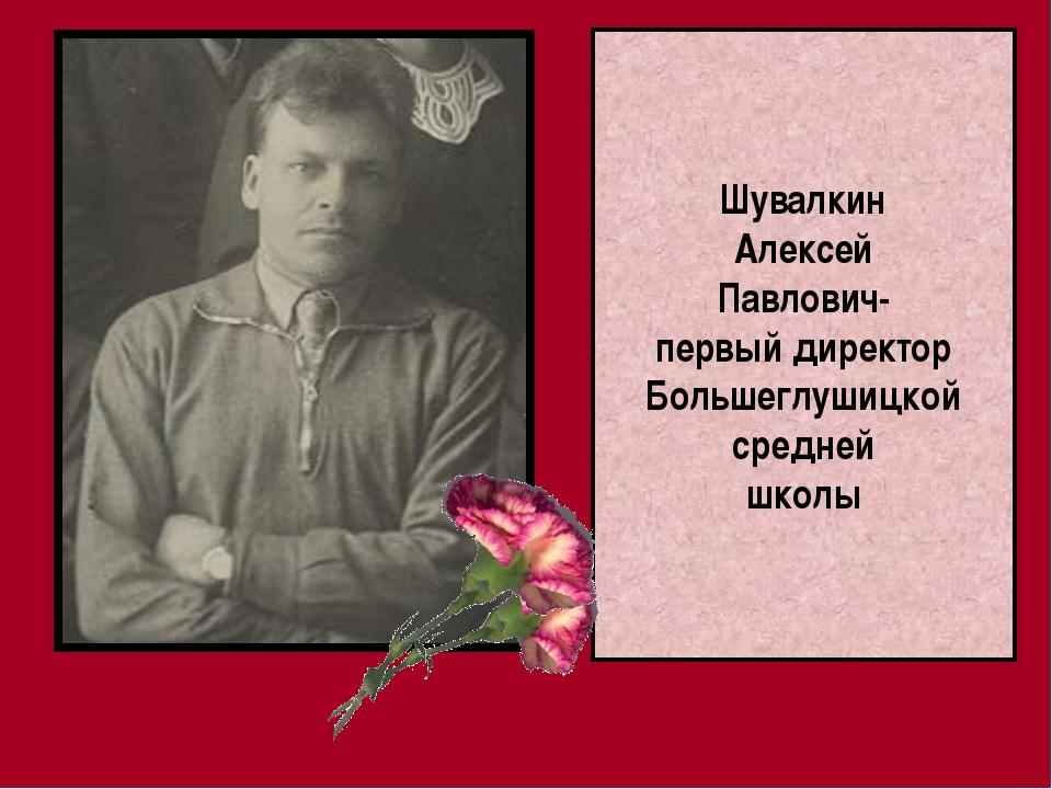 Шувалкин Алексей Павлович- первый директор Большеглушицкой средней школы