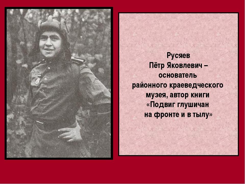 Русяев Пётр Яковлевич – основатель районного краеведческого музея, автор книг...