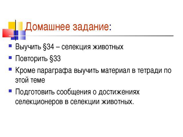 Домашнее задание: Выучить §34 – селекция животных Повторить §33 Кроме парагра...