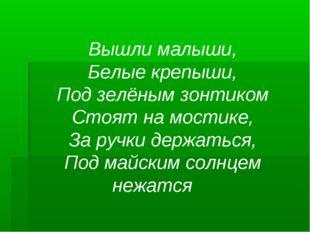 Вышли малыши, Белые крепыши, Под зелёным зонтиком Стоят на мостике, За ручки