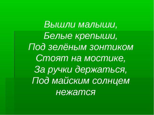 Вышли малыши, Белые крепыши, Под зелёным зонтиком Стоят на мостике, За ручки...