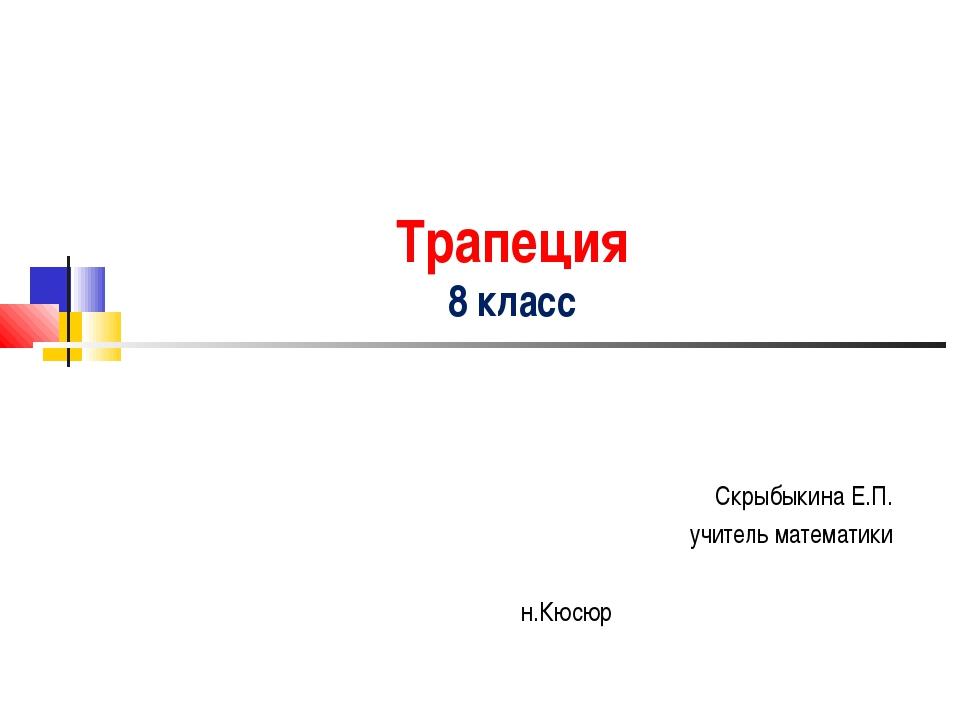 Трапеция 8 класс Скрыбыкина Е.П. учитель математики н.Кюсюр
