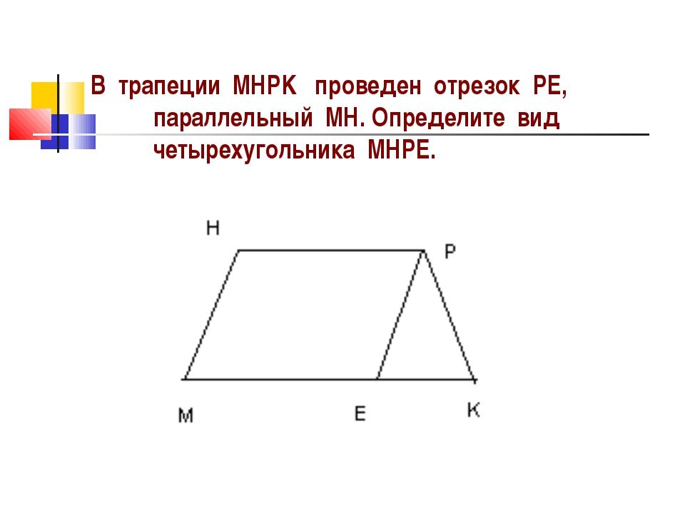 В трапеции MHPK проведен отрезок PE, параллельный MH. Определите вид четыреху...
