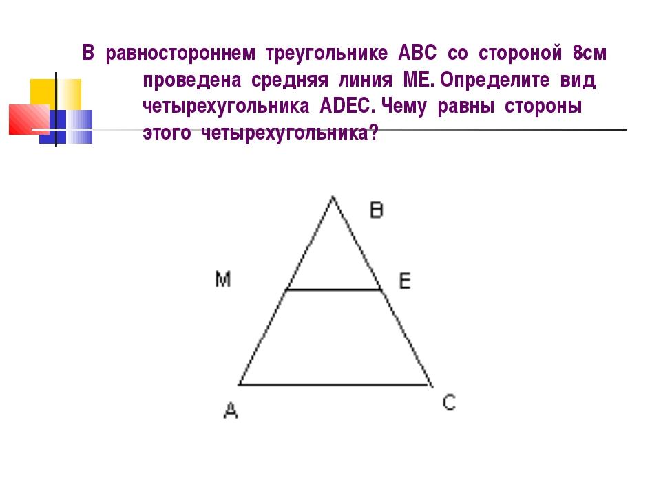 В равностороннем треугольнике АВС со стороной 8см проведена средняя линия МE....