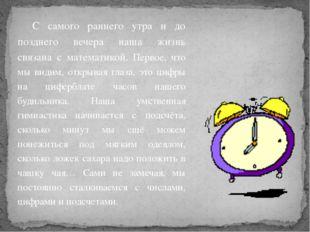 С самого раннего утра и до позднего вечера наша жизнь связана с математикой.