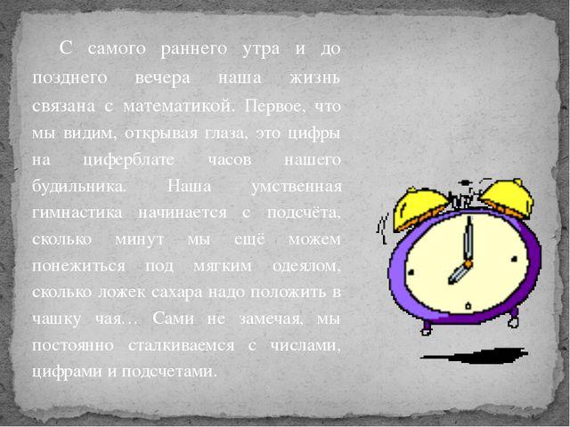 С самого раннего утра и до позднего вечера наша жизнь связана с математикой....