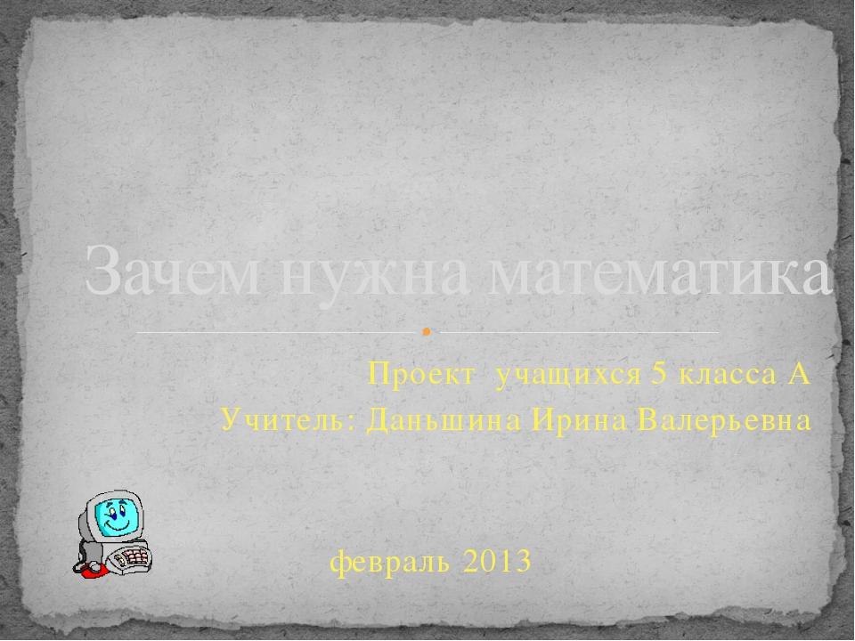 Проект учащихся 5 класса А Учитель: Даньшина Ирина Валерьевна февраль 2013 За...