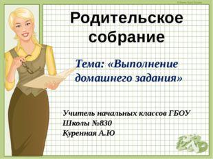 Учитель начальных классов ГБОУ Школы №830 Куренная А.Ю Родительское собрание