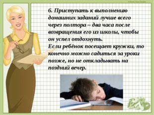 6. Приступать к выполнению домашних заданий лучше всего через полтора – два ч