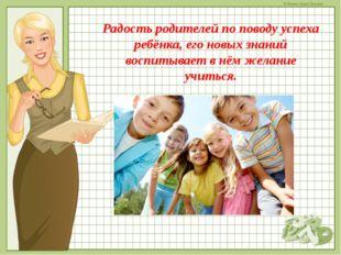 Радость родителей по поводу успеха ребёнка, его новых знаний воспитывает в нё