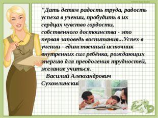"""""""Дать детям радость труда, радость успеха в учении, пробудить в их сердцах чу"""