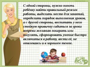 С одной стороны, нужно помочь ребёнку найти правильный режим работы, выделить