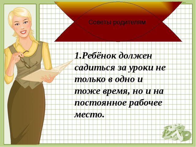 1.Ребёнок должен садиться за уроки не только в одно и тоже время, но и на пос...