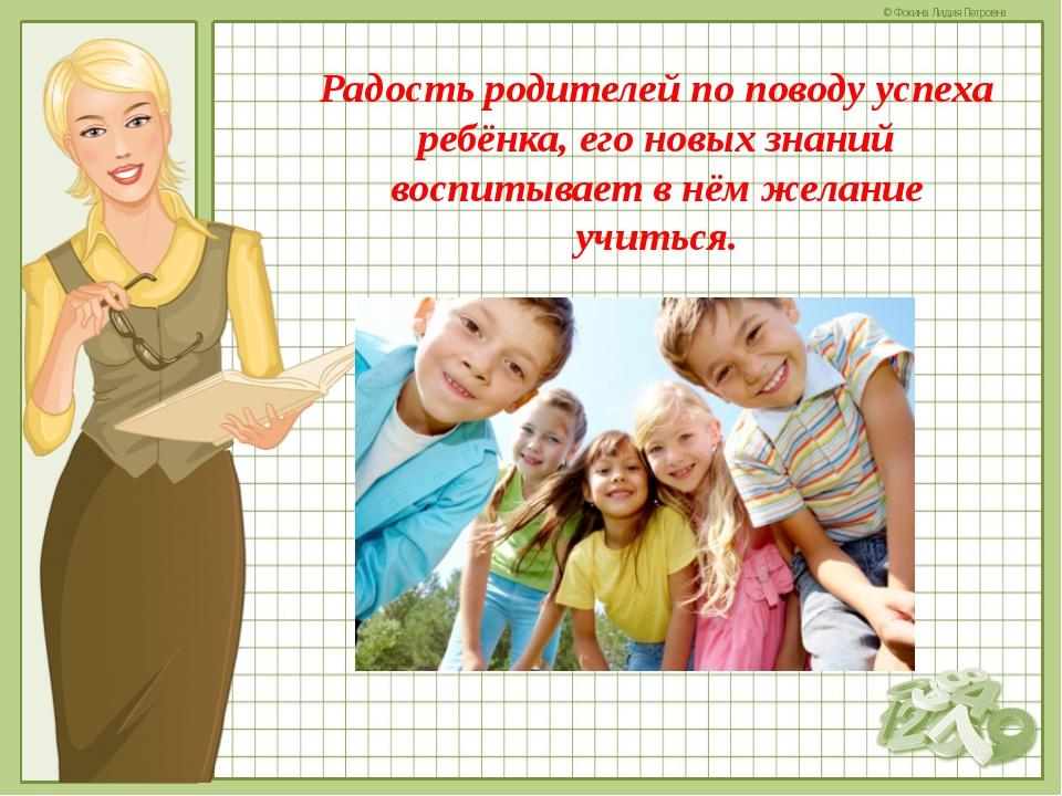Радость родителей по поводу успеха ребёнка, его новых знаний воспитывает в нё...