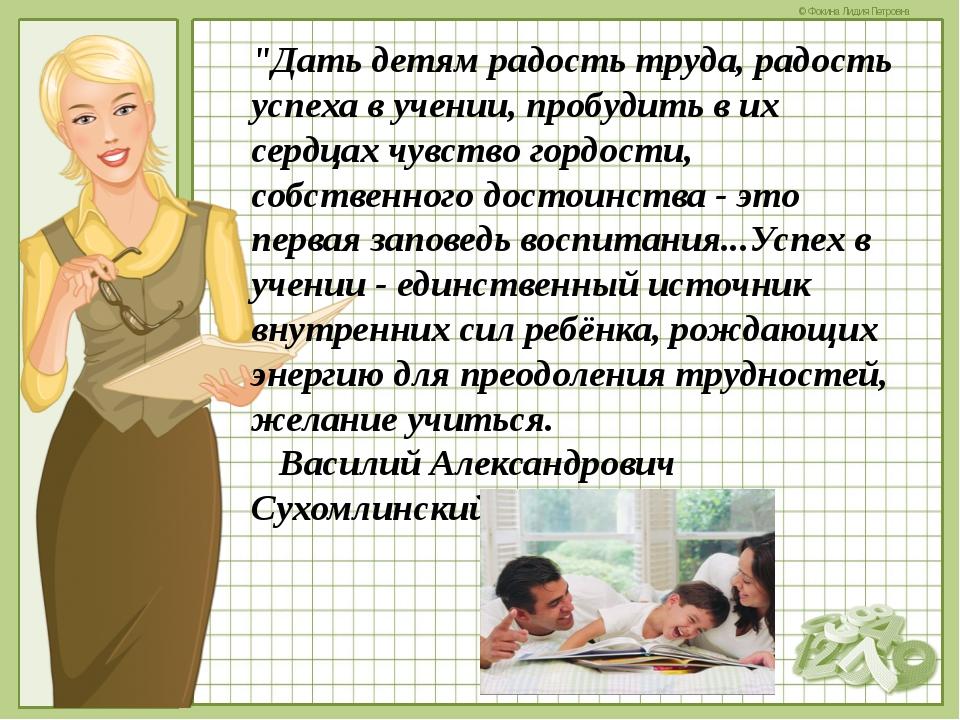 """""""Дать детям радость труда, радость успеха в учении, пробудить в их сердцах чу..."""