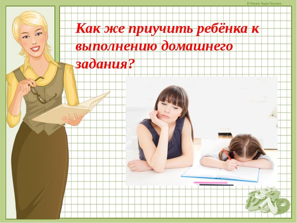 Как же приучить ребёнка к выполнению домашнего задания? © Фокина Лидия Петровна