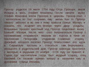 Прохор родился 19 июля 1754 году. Отца Прохора звали Исидор, а мать Агафия Мо