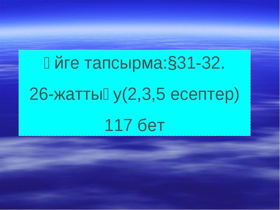 Үйге тапсырма:§31-32. 26-жаттығу(2,3,5 есептер) 117 бет