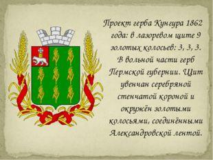 Проект герба Кунгура 1862 года: в лазоревом щите 9 золотых колосьев: 3, 3, 3.