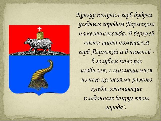 Кунгур получил герб будучи уездным городом Пермского наместничества. В верхне...