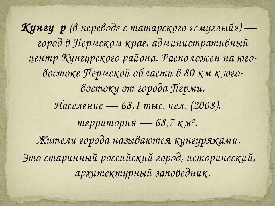 Кунгу́р (в переводе с татарского «смуглый») — город в Пермском крае, админист...