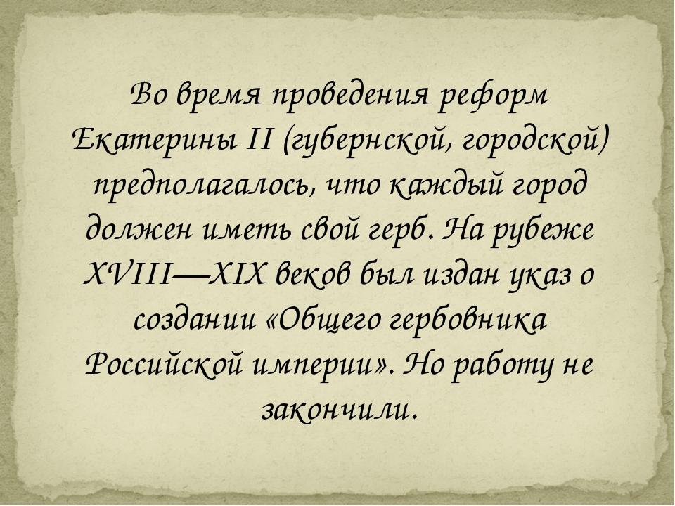 Во время проведения реформ Екатерины II (губернской, городской) предполагалос...