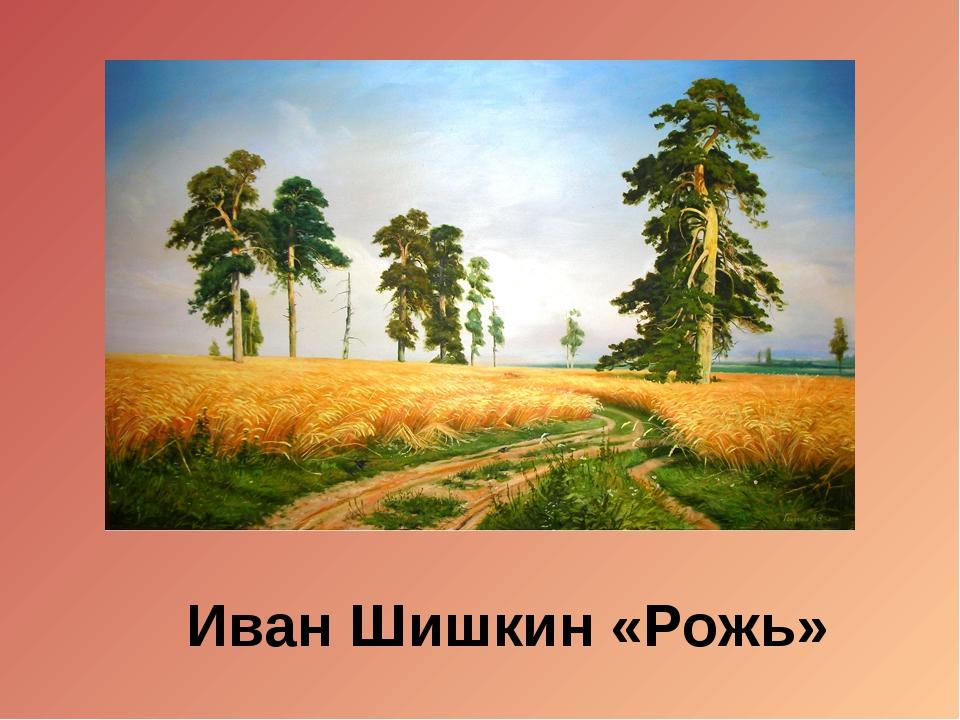 Иван Шишкин «Рожь»