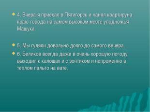4. Вчера я приехал в Пятигорск и нанял квартируна краю города на самом высоко