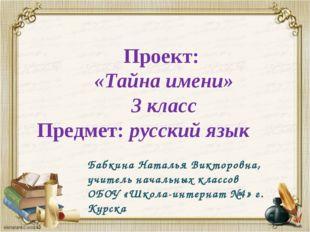 Проект: «Тайна имени» 3 класс Предмет: русский язык Бабкина Наталья Викторов