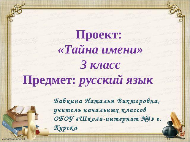 Проект: «Тайна имени» 3 класс Предмет: русский язык Бабкина Наталья Викторов...