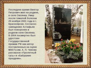 Последнее время Виктор Петрович жил на родине, в селе Овсянка. Умер после тяж