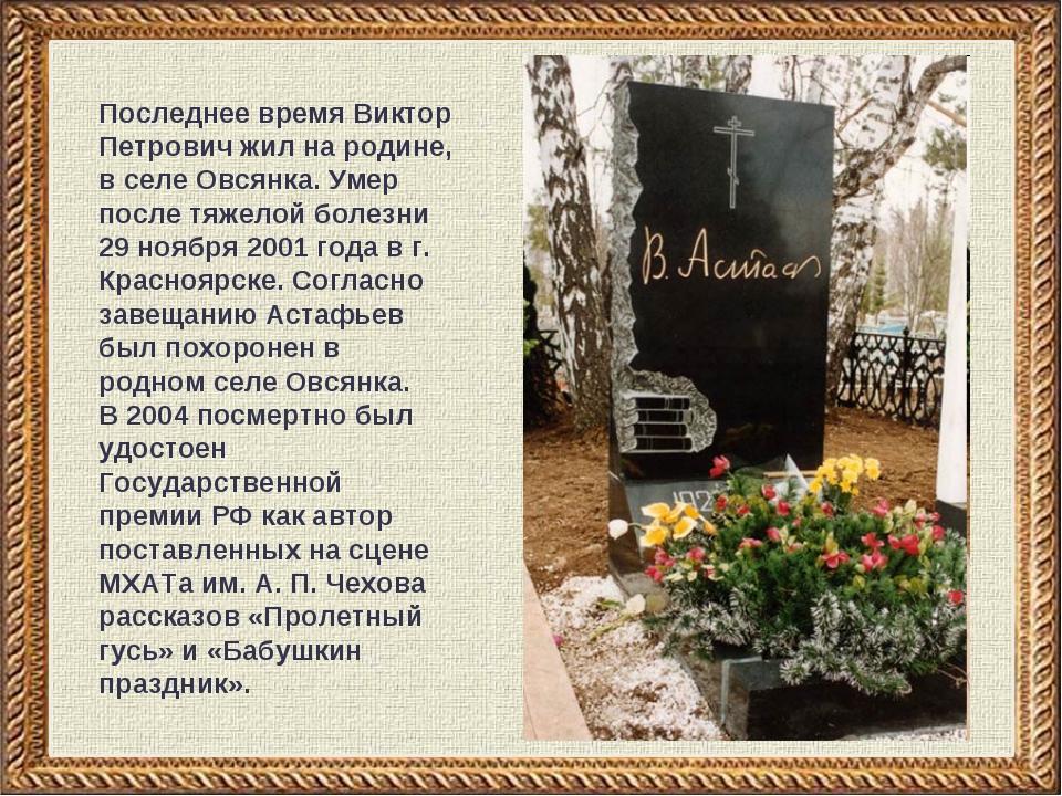 Последнее время Виктор Петрович жил на родине, в селе Овсянка. Умер после тяж...