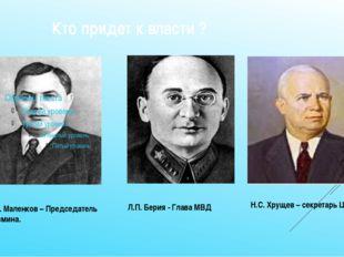 Кто придет к власти ? Г.М. Маленков – Председатель Совмина. Л.П. Берия - Гла