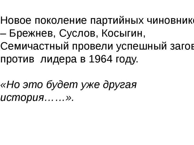Новое поколение партийных чиновников – Брежнев, Суслов, Косыгин, Семичастный...