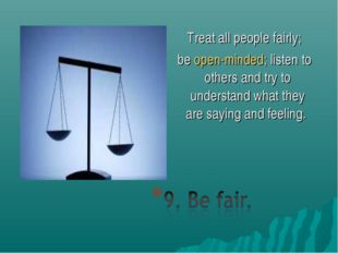Treat all people fairly; beopen-minded; listen to others and try to understa