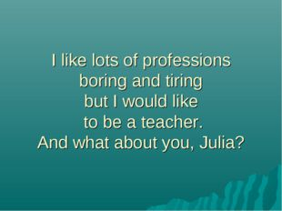I like lots of professions boring and tiring but I would like to be a teacher
