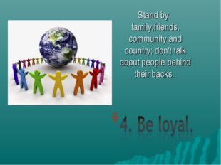 Stand by family,friends, community and country; don't talk about people behin