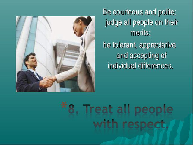 Be courteous and polite; judge all people on their merits; be tolerant, appre...
