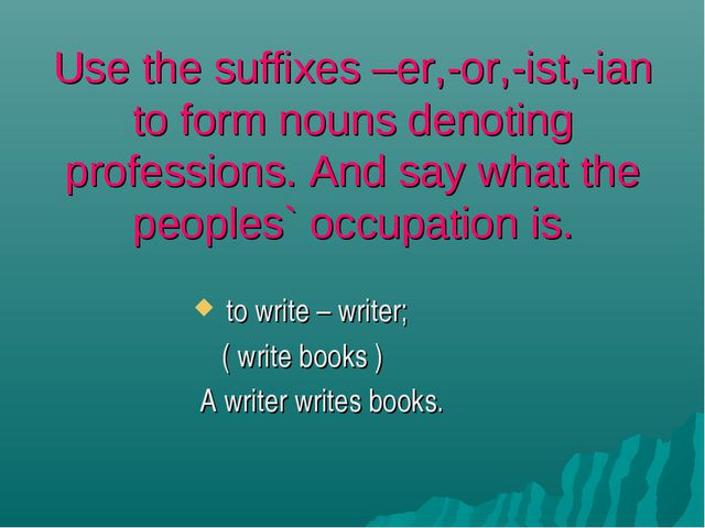 Use the suffixes –er,-or,-ist,-ian to form nouns denoting professions. And sa...