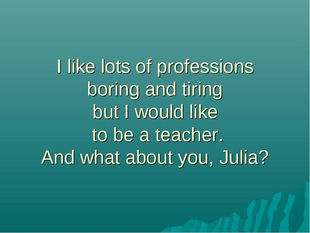 I like lots of professions boring and tiring but I would like to be a teacher...
