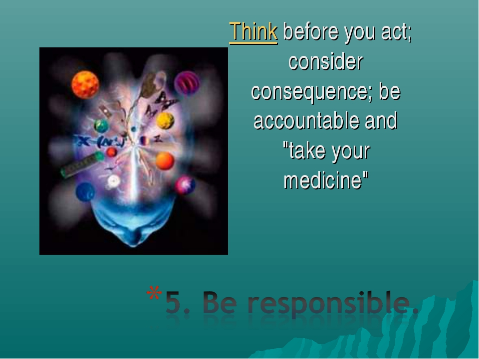 """Thinkbefore you act; consider consequence; be accountable and """"take your med..."""