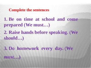 Сomplete the sentences 1. Be on time at school and come prepared (We must…)