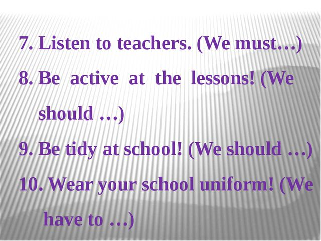 7. Listen to teachers. (We must…) 8. Be active at the lessons! (We should …)...