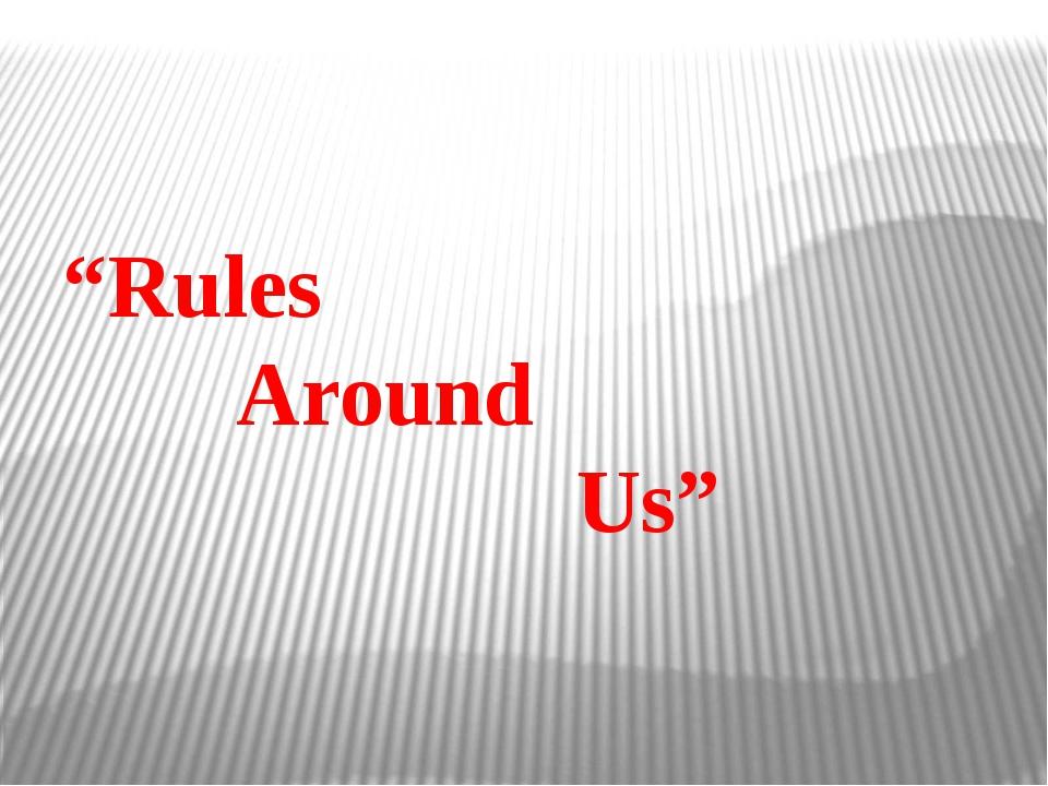 """Rules Around Us"""