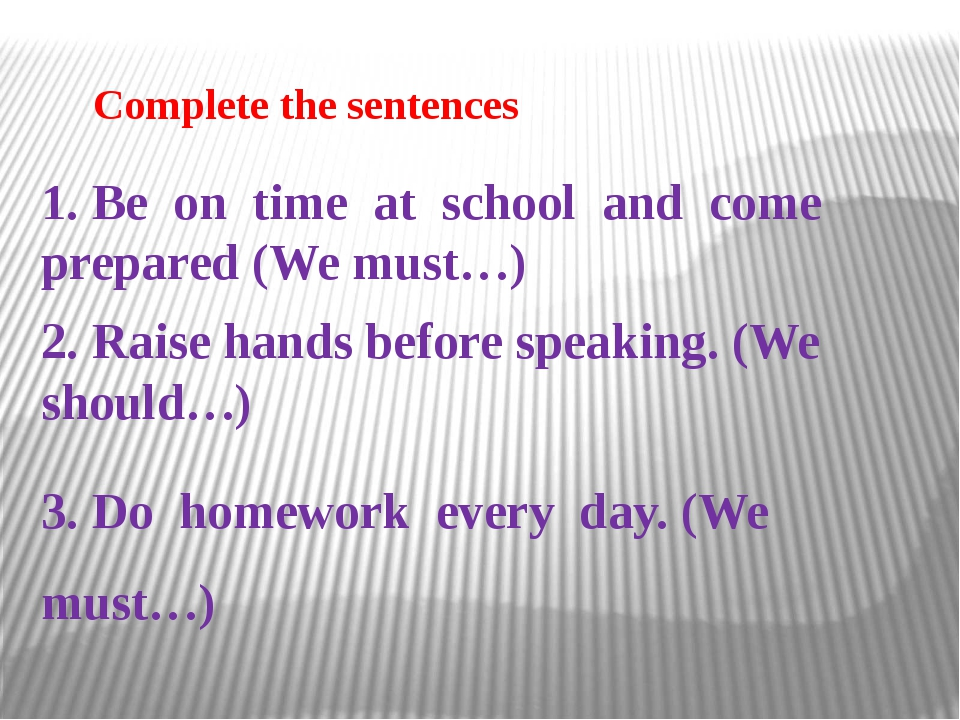 Сomplete the sentences 1. Be on time at school and come prepared (We must…)...