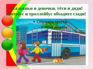 Мальчики и девочки, тёти и дяди! Автобус и троллейбус обходите сзади!