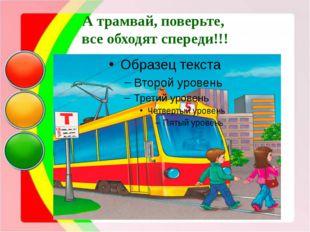 А трамвай, поверьте, все обходят спереди!!!