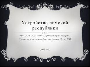 Устройство римской республики МАОУ «СОШ» №47 ,Пермский край,г.Пермь. Учитель