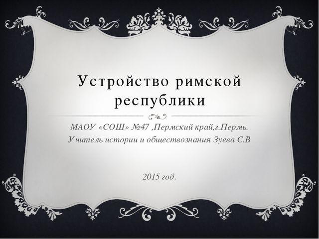 Устройство римской республики МАОУ «СОШ» №47 ,Пермский край,г.Пермь. Учитель...